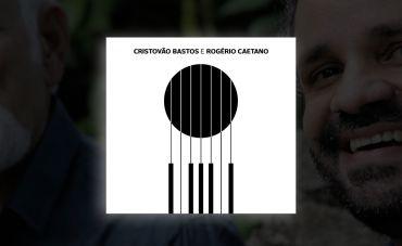 Álbum reúne Cristóvão Bastos e Rogério Caetano em repertório autoral